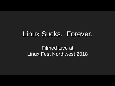 Linux Sucks.  Forever. - Filmed live at Linux Fest NW - April 28, 2018