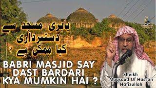 Babri masjid se dast bardari kya mumkin hai  by sheikh maqsood ul hasan faizi