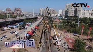 [中国新闻] 内蒙古:全国最大规模铁路既有线换梁施工完成   CCTV中文国际