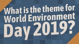 What is the theme for World Environment Day 2019?