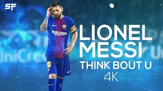 Lionel Messi Think Bout U Skills  Goals 2018  4K