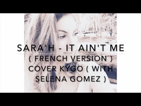 SARA'H - IT AIN'T ME ( FRENCH VERSION ) COVER KYGO ( WITH SELENA GOMEZ )