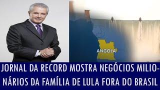 Jornal da Record mostra negócios milionários da família de Lula fora do Brasil