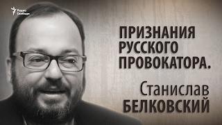 Признания русского провокатора. Станислав Белковский