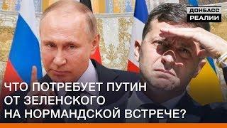Что потребует Путин от Зеленского на Нормандской встрече?   Донбасc Реалии