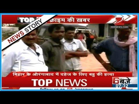 Top 10 Crime News : Women murdered in Bihar's Aurangabad for dowry