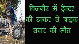बिजनौर में ट्रैक्टर की टक्कर से बाइक सवार की मौत
