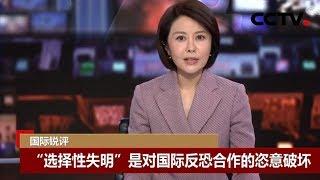 """[中国新闻] 国际锐评:""""选择性失明""""是对国际反恐合作的恣意破坏   CCTV中文国际"""