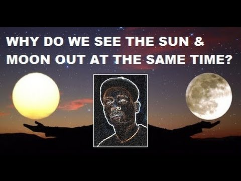 WHY DO WE SEE THE SUN & MOON OUT AT THE SAME TIME?