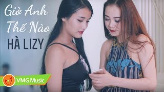 Giờ Anh Thế Nào | HÀ LIZY | MUSIC VIDEO OFFICIAL | NHẠC TRẺ HAY NHẤT 2018