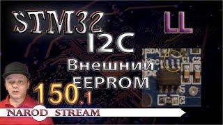 Программирование МК STM32. Урок 150. LL. I2C. Подключаем внешний EEPROM. Часть 1
