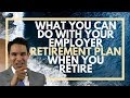What you can do with your employer retirement plan when you retire