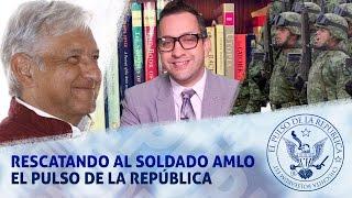 RESCATANDO AL SOLDADO AMLO - EL PULSO DE LA REPÚBLICA