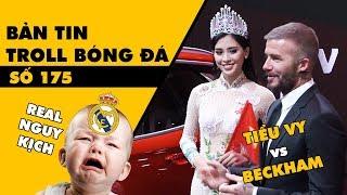 Bản tin Troll Bóng Đá số 175: Nhà vua Real nguy kịch và cuộc gặp gỡ Beckham - Tiểu Vy