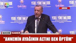"""Erdoğan: """"Annemin ayağının altını ben öptüm"""""""