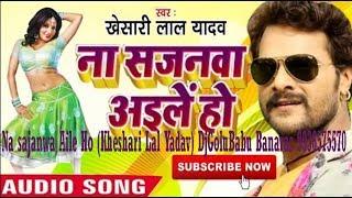 Na sajanwa Aile Ho (Kheshari Lal Yadav) DjGoluBabu Banaras 9936575570