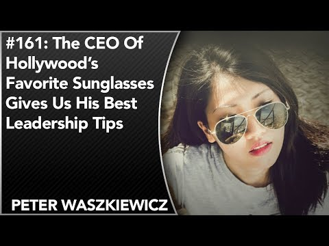 #161: The CEO Of Hollywood's Favorite Sunglasses Gives Us His Best Leadership Tips | Peter Wasz