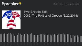 0085: The Politics of Oregon (6/20/2018) (part 2 of 4)