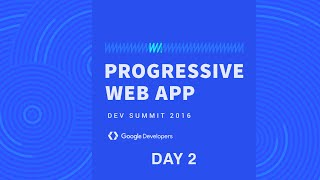 Progressive Web App Summit 2016 - Day 2