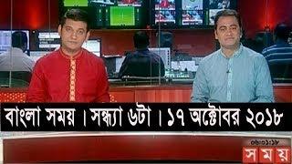 বাংলার সময় | সন্ধ্যা ৬টা | ১৭ অক্টোবর ২০১৮  | Somoy tv bulletin 6pm | Latest Bangladesh News