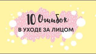 10 ОШИБОК УХОДА ЗА КОЖЕЙ ЛИЦА ЧАСТЬ 1