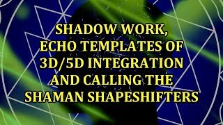 Shadow Work, Echo Templates of 3D/5D Integration and Calling the Shaman Shapeshifters