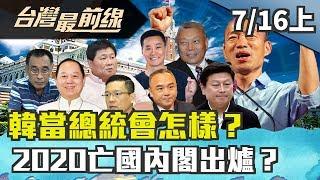 【台灣最前線】韓當總統會怎樣?2020亡國內閣出爐?2019.07.16(上)