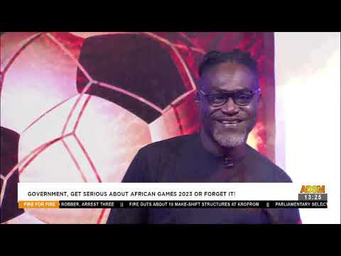 Gov't, get serious about African games 2023 or forget it - Fire 4 Fire on Adom TV (11-5-21)