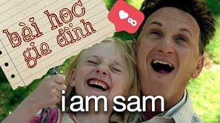 I Am Sam - BÀI HỌC VỀ TÌNH CẢM GIA ĐÌNH