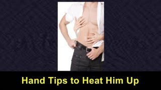 Hand Tips to Heat Him Up Video Tutorial