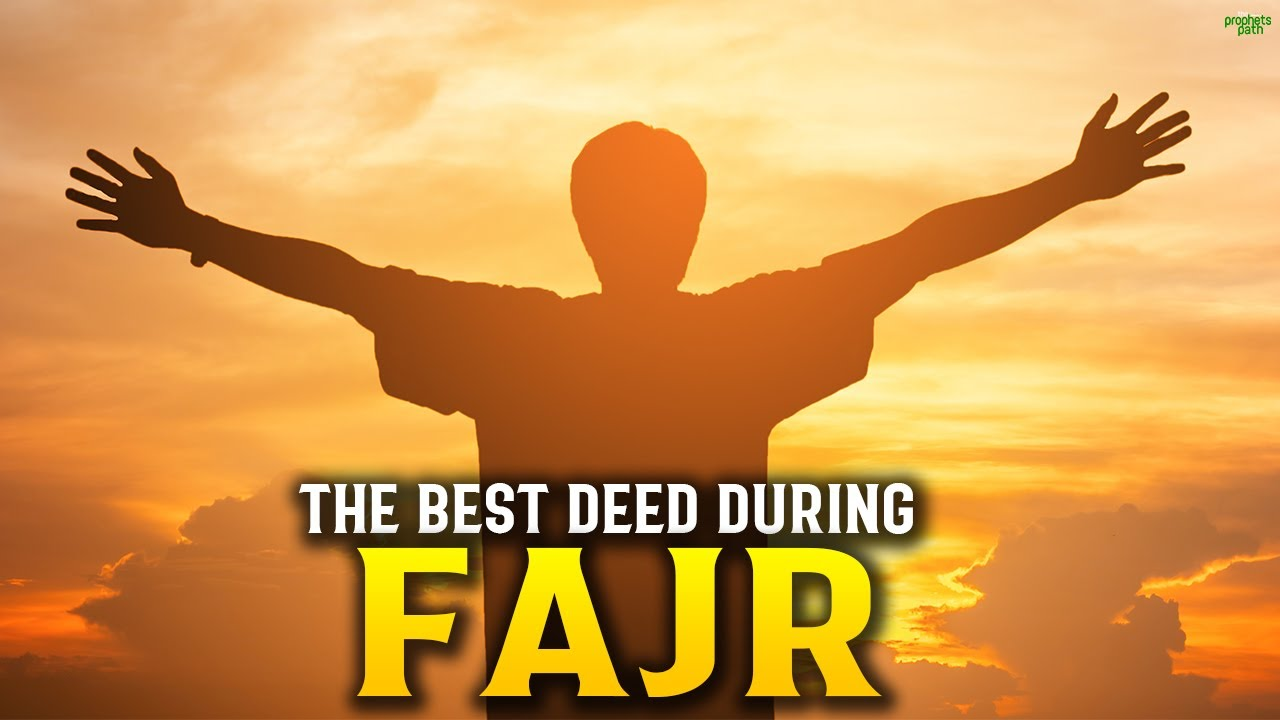 THE BEST DEED TO DO DURING FAJR TIME