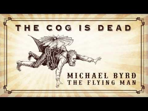 The Cog is Dead - Michael Byrd the Flying Man