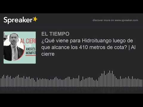 ¿Qué viene para Hidroituango luego de que alcance los 410 metros de cota? | Al cierre