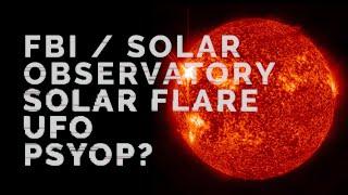 FBI. Solar Observatory. Solar Flare. UFO. Psyop?