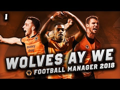 Wolves Ay We #1 - LET'S GET GOING - Football Manager 2018 Let's Play