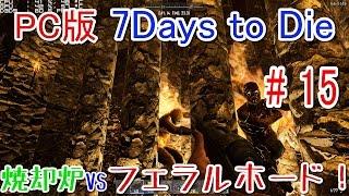 【7DAYS TO DIE 実況】焼却炉VSフェラルホード!!#15【PC版 α15】/GTX970/16gRAM/i5 4460 /1080p 60fps