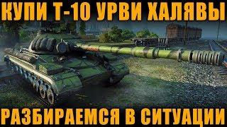 КУПИ Т-10 -  УРВИ ХАЛЯВЫ | РАЗБИРАЕМСЯ В СИТУАЦИИ [ World of Tanks ]
