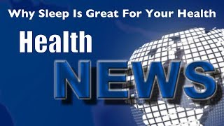 Today's HealthNews For You - Why Sleep Is Great For Your Health