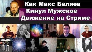 Как Макс Беляев Кинул Мужское Движение На Стриме? Почему Нормальные Девушки Не Выходят В Эфир?