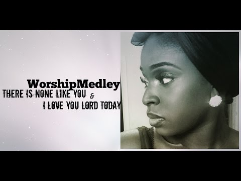 ♫ Worship Medley ♫ I Love you Lord Today/ There Is None Like you