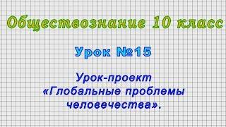 Обществознание 10 класс (Урок№15 - Урок-проект «Глобальные проблемы человечества».)