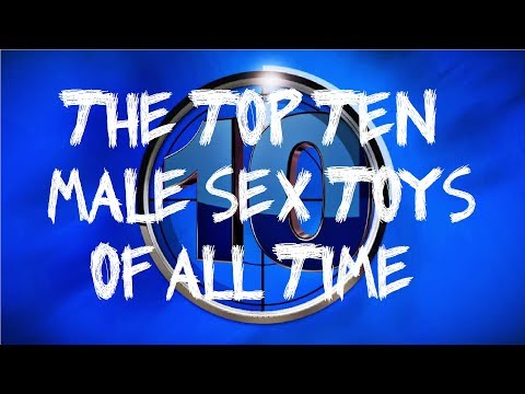 THE TOP TEN MALE SEX TOYS OF ALL TIME