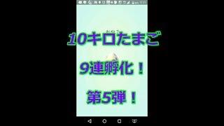 【ポケモンGO】10キロたまご9連孵化!第5弾!【ポケモンGO】