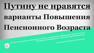 Путину не нравятся варианты Повышения Пенсионного Возраста