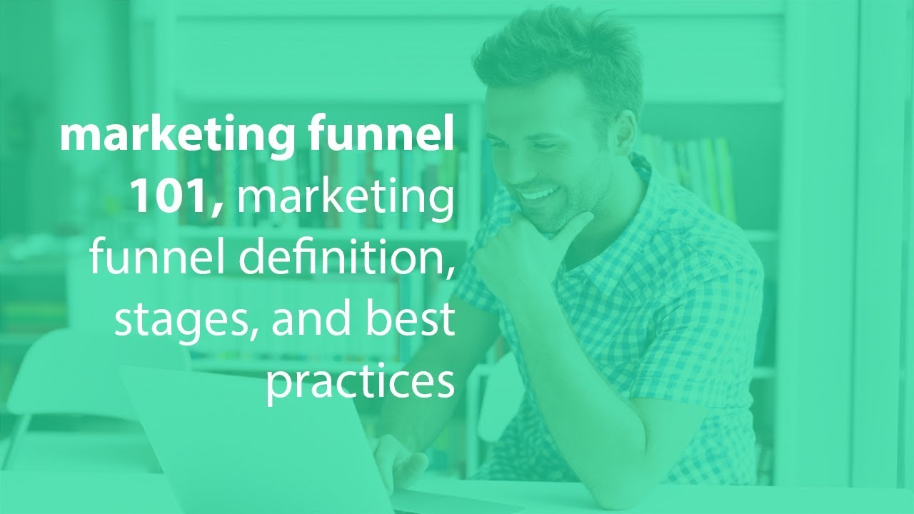 marketing funnel 101, marketing funnel definition, stages, and best practices