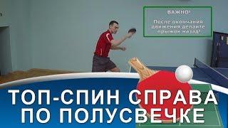 ТЕХНИКА ТОП-СПИНА СПРАВА по ПОЛУ-СВЕЧКЕ (Техника серийного топ-спина справа по высокому мячу)