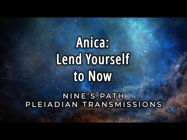 Lend Yourself to Now | Anica of the League of Light | Nine's Path Pleiadian Transmission