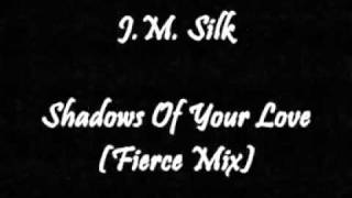 J.M. Silk - Shadows Of Your Love (Fierce Mix)