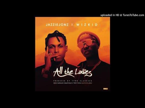 Jazzie Jonz ft. Wizkid - All the ladies