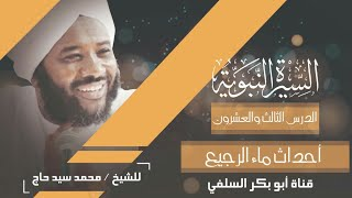 السيرة النبوية الدرس 23 احداث ماء الرجيع  الشيخ محمد سيد حاج رحمة الله
